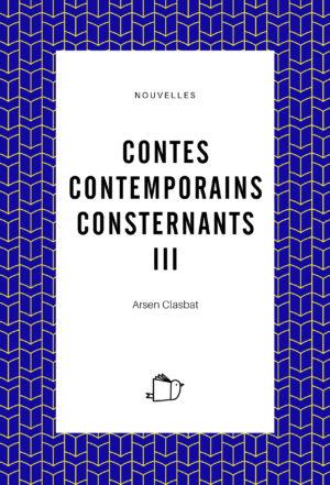 Contes contemporains consternants III - Arsen Clasbat